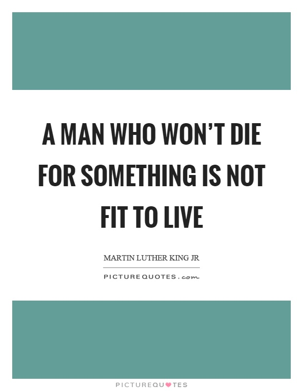 A man who won't die for something is not fit to live Picture Quote #1