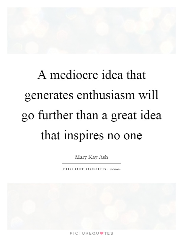 A mediocre idea that generates enthusiasm will go further than a great idea that inspires no one Picture Quote #1