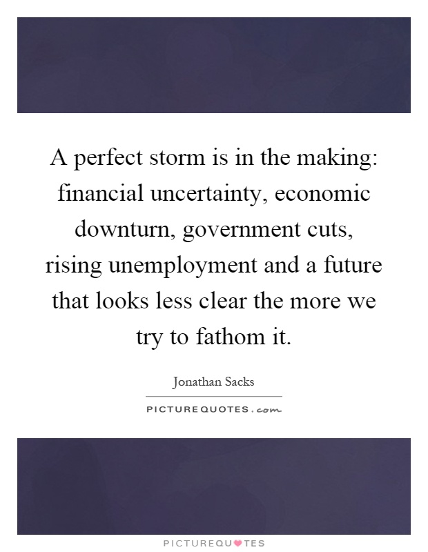 A perfect storm is in the making: financial uncertainty, economic downturn, government cuts, rising unemployment and a future that looks less clear the more we try to fathom it Picture Quote #1