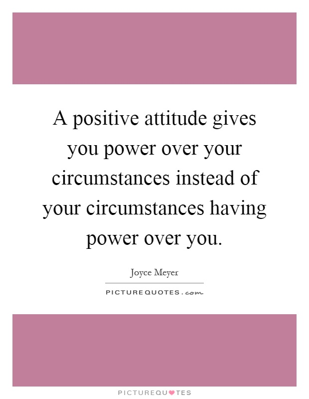 A positive attitude gives you power over your circumstances instead of your circumstances having power over you Picture Quote #1