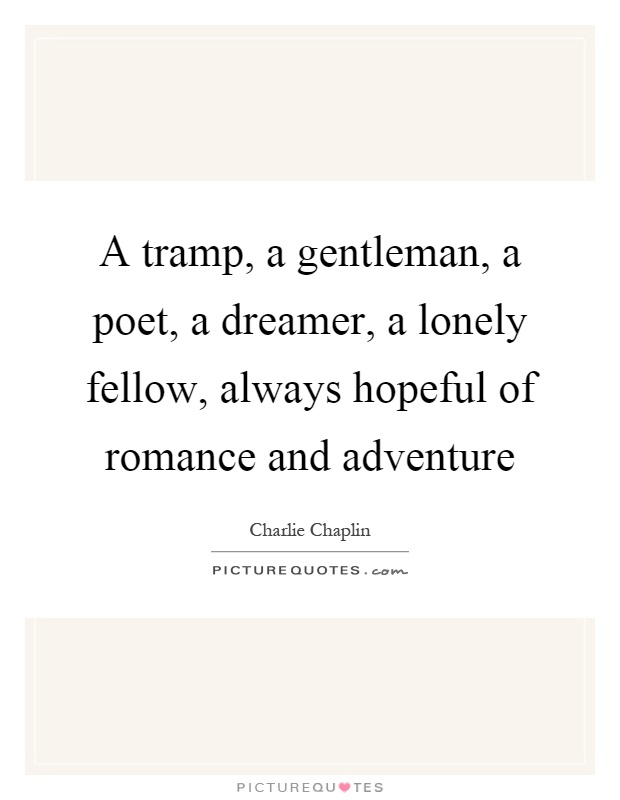 A tramp, a gentleman, a poet, a dreamer, a lonely fellow, always hopeful of romance and adventure Picture Quote #1