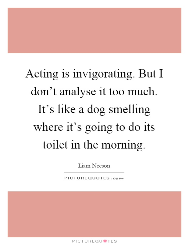 Acting is invigorating. But I don't analyse it too much. It's like a dog smelling where it's going to do its toilet in the morning Picture Quote #1
