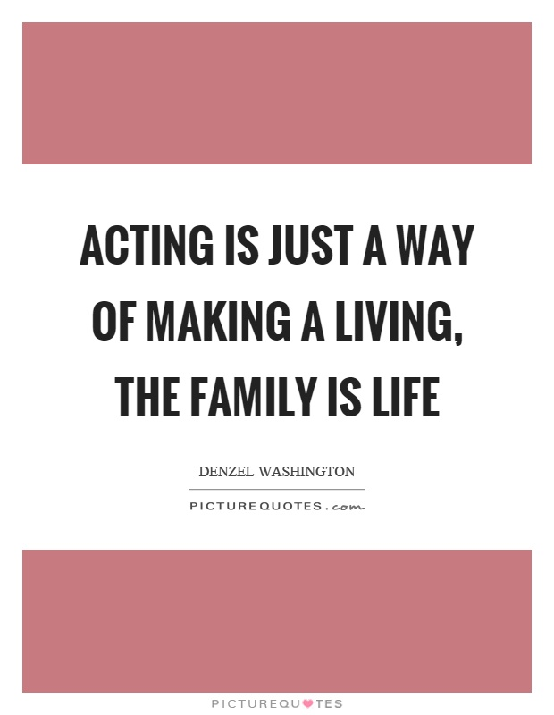 Acting is just a way of making a living, the family is life Picture Quote #1