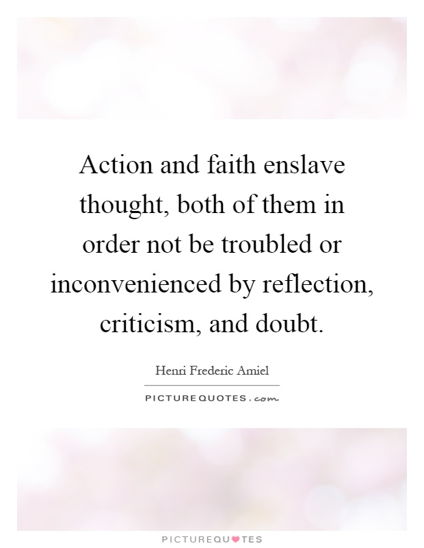 Action and faith enslave thought, both of them in order not be troubled or inconvenienced by reflection, criticism, and doubt Picture Quote #1
