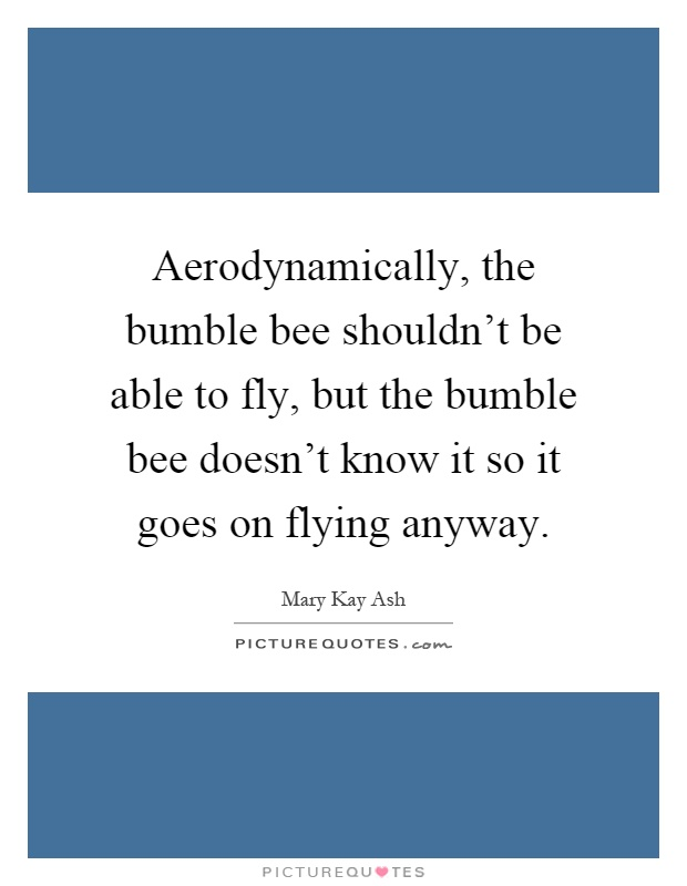 Aerodynamically, the bumble bee shouldn't be able to fly, but the bumble bee doesn't know it so it goes on flying anyway Picture Quote #1