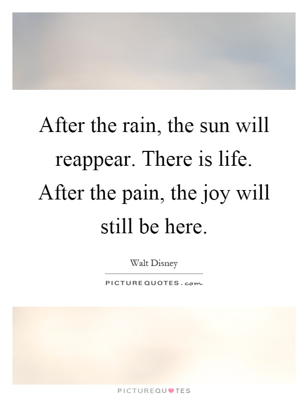 After the rain, the sun will reappear. There is life. After the pain, the joy will still be here Picture Quote #1