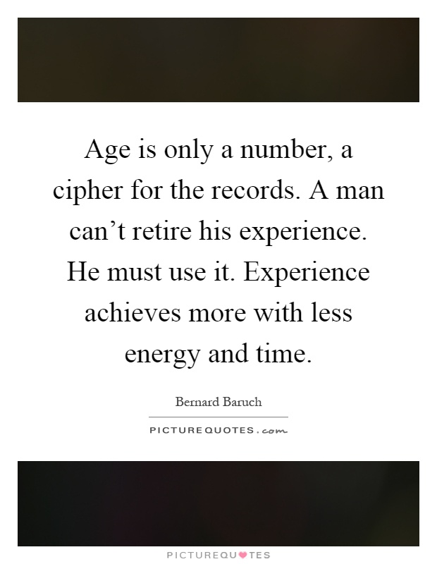 Age is only a number, a cipher for the records. A man can't retire his experience. He must use it. Experience achieves more with less energy and time Picture Quote #1