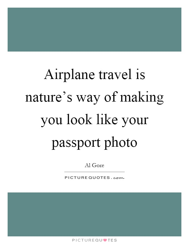 Airplane travel is nature's way of making you look like your passport photo Picture Quote #1