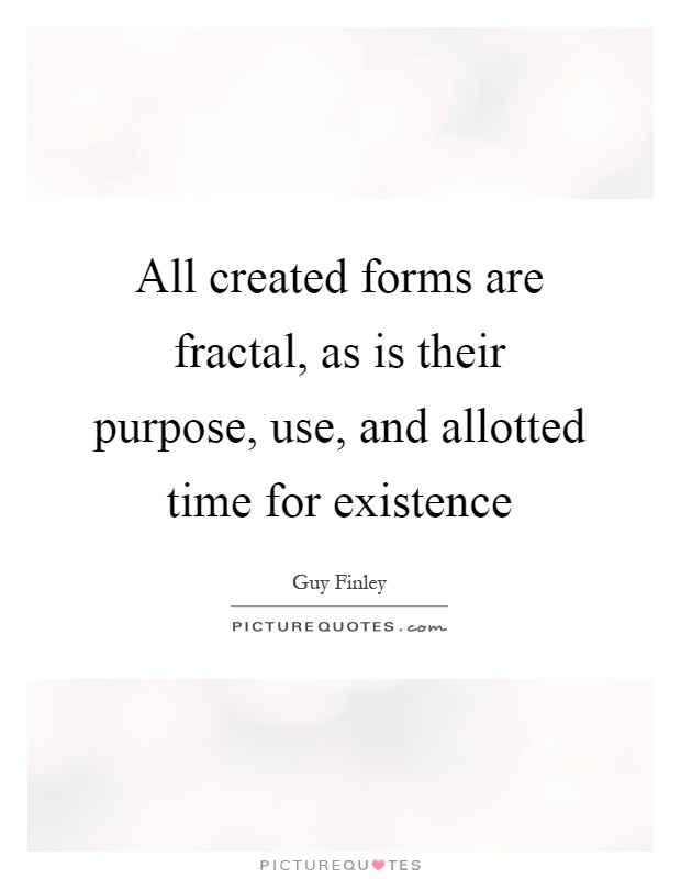 All created forms are fractal, as is their purpose, use, and allotted time for existence Picture Quote #1