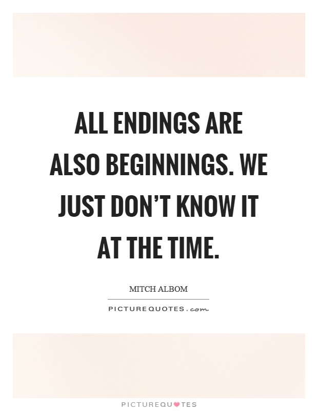 All endings are also beginnings. We just don't know it at the time Picture Quote #1