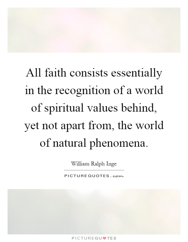 All faith consists essentially in the recognition of a world of spiritual values behind, yet not apart from, the world of natural phenomena Picture Quote #1