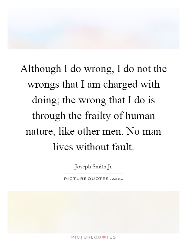 Although I do wrong, I do not the wrongs that I am charged with doing; the wrong that I do is through the frailty of human nature, like other men. No man lives without fault Picture Quote #1