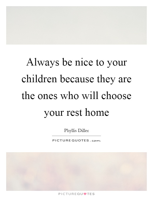 Always be nice to your children because they are the ones who will choose your rest home Picture Quote #1