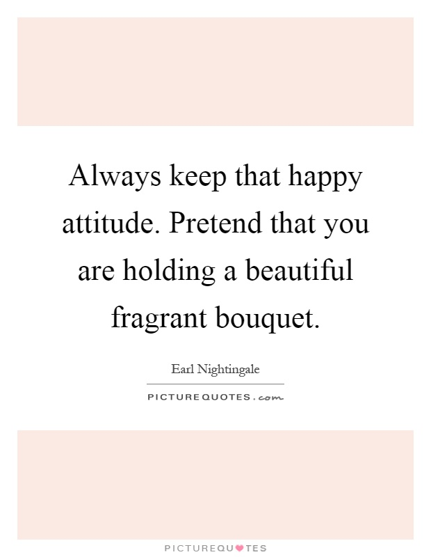 Always keep that happy attitude. Pretend that you are holding a beautiful fragrant bouquet Picture Quote #1