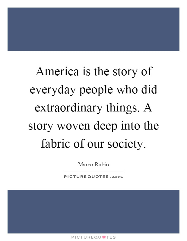 America is the story of everyday people who did extraordinary things. A story woven deep into the fabric of our society Picture Quote #1