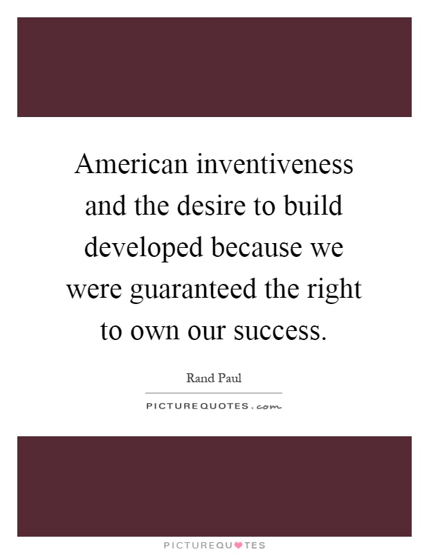 American inventiveness and the desire to build developed because we were guaranteed the right to own our success Picture Quote #1