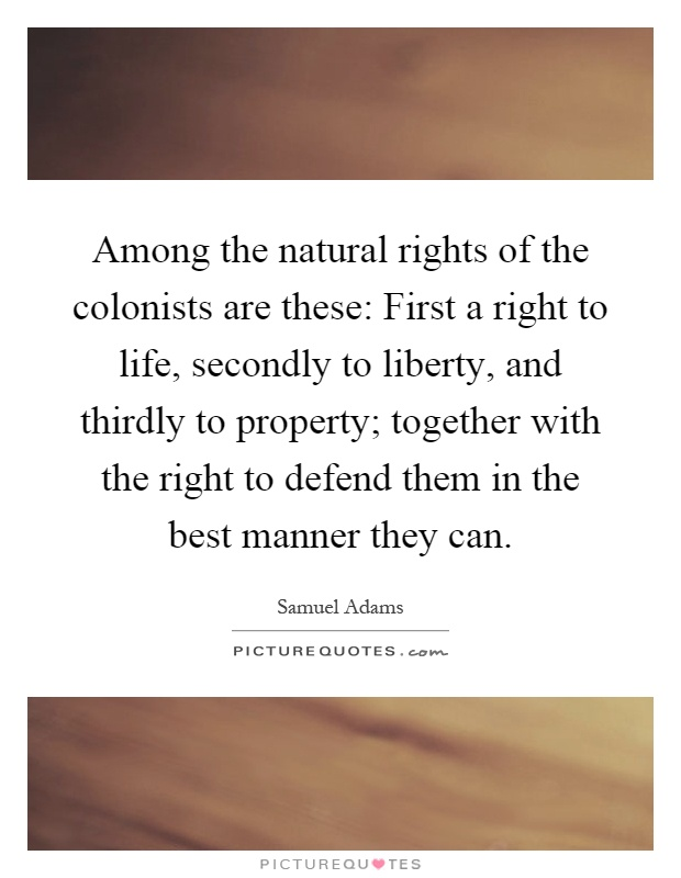 Among the natural rights of the colonists are these: First a right to life, secondly to liberty, and thirdly to property; together with the right to defend them in the best manner they can Picture Quote #1