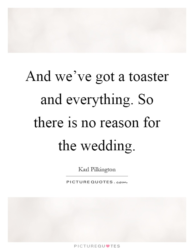 And we've got a toaster and everything. So there is no reason for the wedding Picture Quote #1