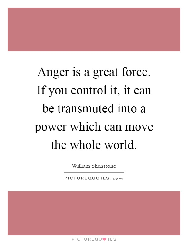 Anger is a great force. If you control it, it can be transmuted into a power which can move the whole world Picture Quote #1