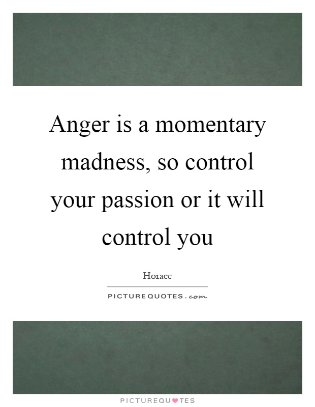 Anger is a momentary madness, so control your passion or it will control you Picture Quote #1