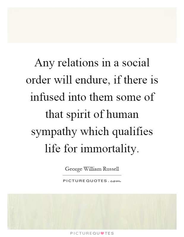 Any relations in a social order will endure, if there is infused into them some of that spirit of human sympathy which qualifies life for immortality Picture Quote #1