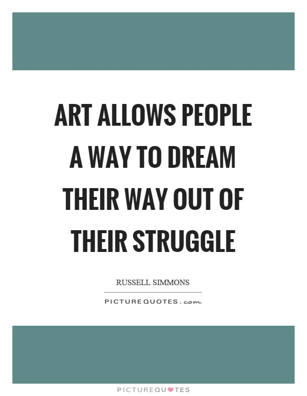 Art allows people a way to dream their way out of their struggle Picture Quote #1