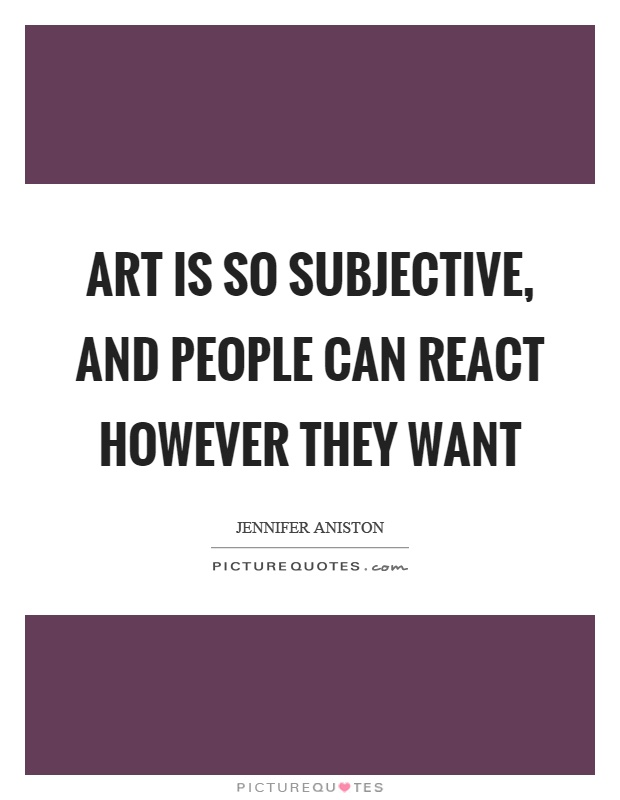Art is so subjective, and people can react however they want Picture Quote #1