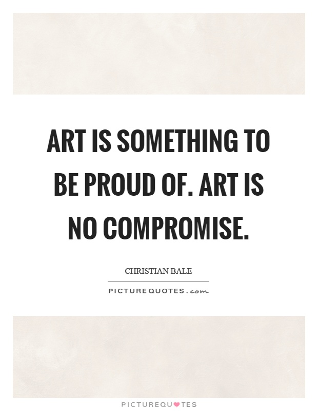 Art is something to be proud of. Art is no compromise Picture Quote #1