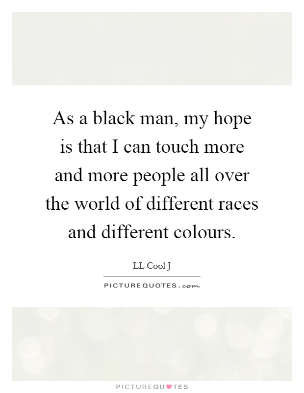 As a black man, my hope is that I can touch more and more people all over the world of different races and different colours Picture Quote #1