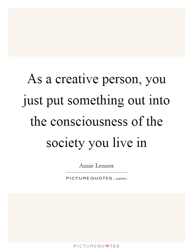 As a creative person, you just put something out into the consciousness of the society you live in Picture Quote #1