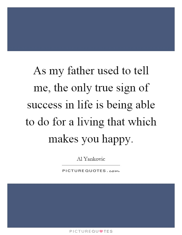As my father used to tell me, the only true sign of success in life is being able to do for a living that which makes you happy Picture Quote #1
