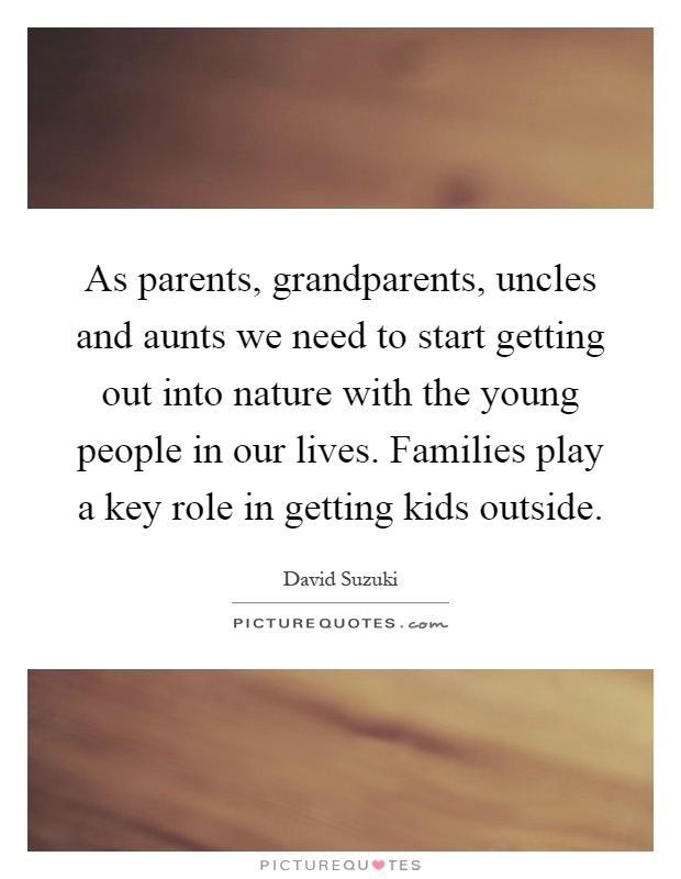 As parents, grandparents, uncles and aunts we need to start getting out into nature with the young people in our lives. Families play a key role in getting kids outside Picture Quote #1