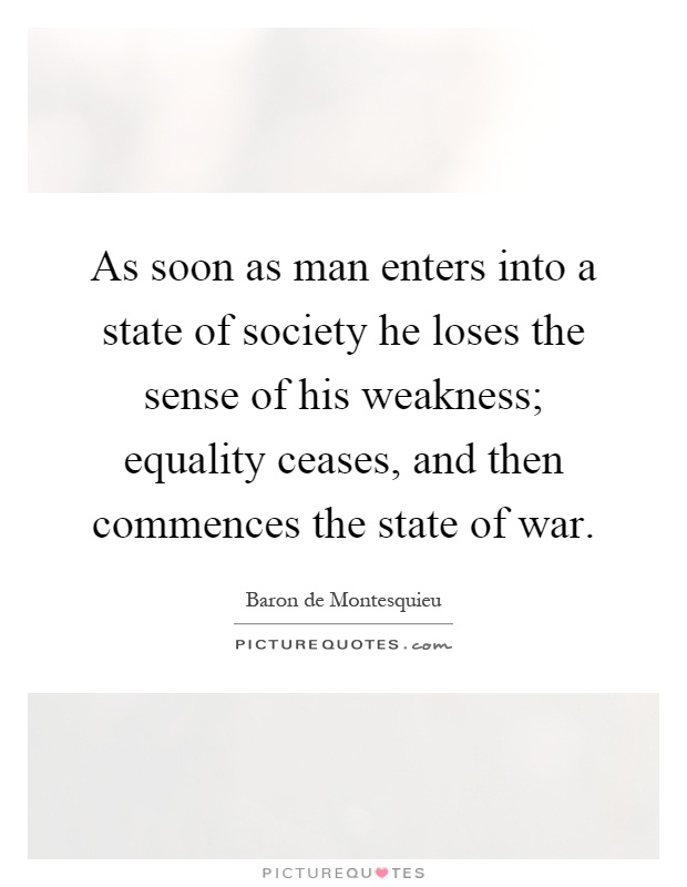 As soon as man enters into a state of society he loses the sense of his weakness; equality ceases, and then commences the state of war Picture Quote #1
