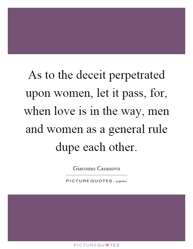 As to the deceit perpetrated upon women, let it pass, for, when love is in the way, men and women as a general rule dupe each other Picture Quote #1