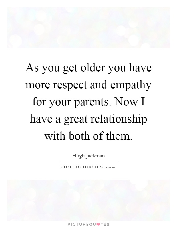 As you get older you have more respect and empathy for your parents. Now I have a great relationship with both of them Picture Quote #1