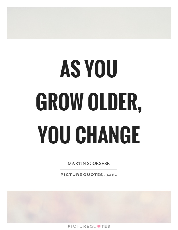 As you grow older, you change Picture Quote #1