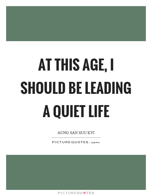 At this age, I should be leading a quiet life Picture Quote #1