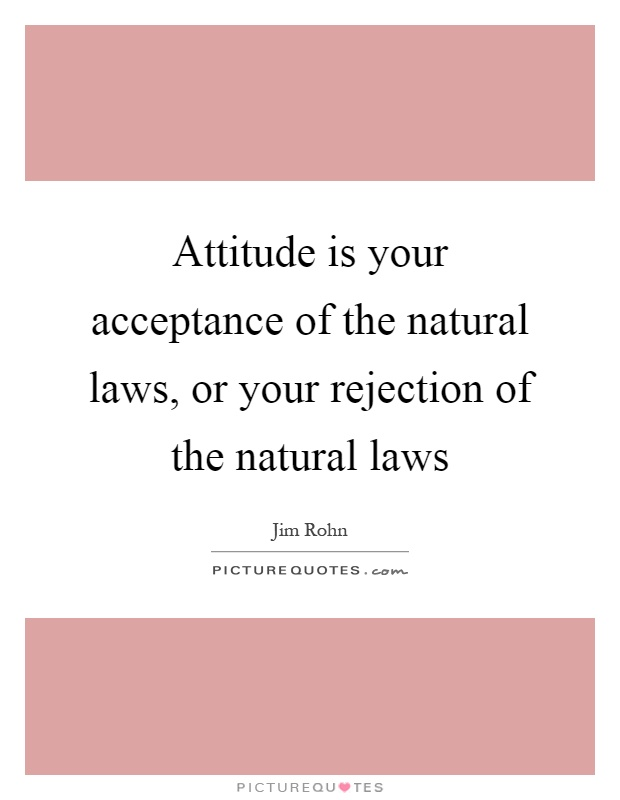 Attitude is your acceptance of the natural laws, or your rejection of the natural laws Picture Quote #1