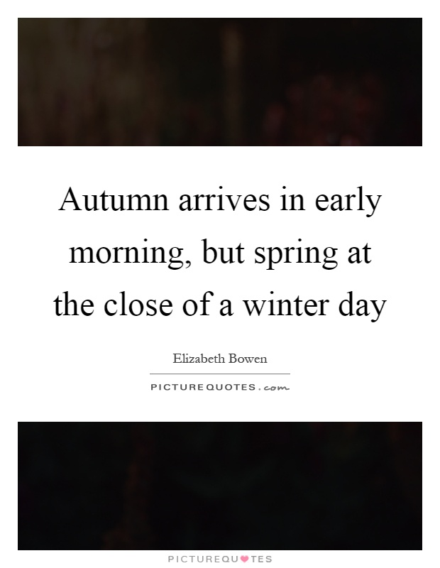 Autumn arrives in early morning, but spring at the close of a winter day Picture Quote #1