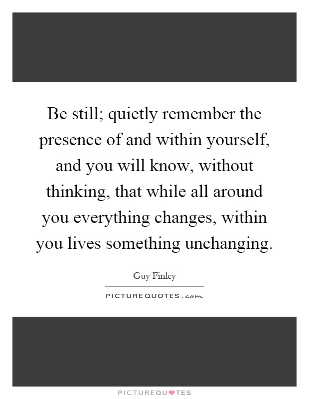 Be still; quietly remember the presence of and within yourself, and you will know, without thinking, that while all around you everything changes, within you lives something unchanging Picture Quote #1