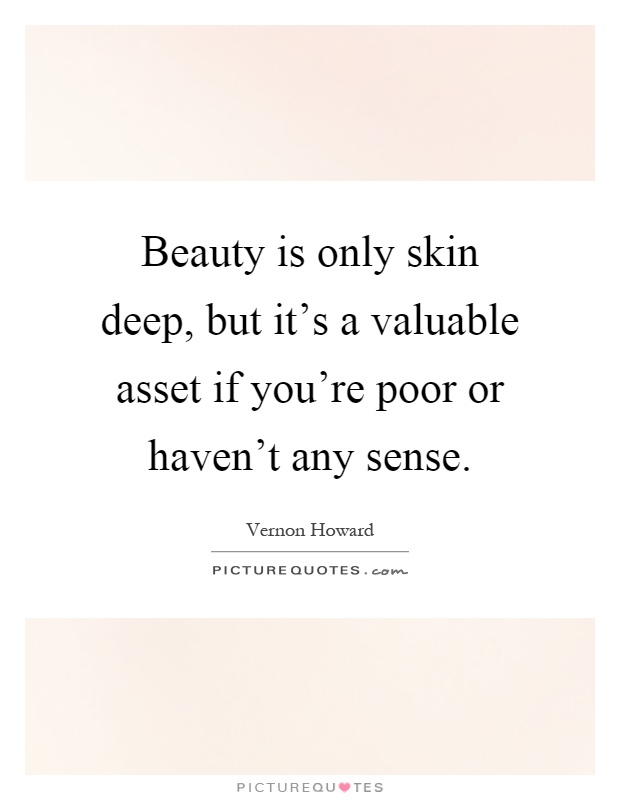 Beauty is only skin deep, but it's a valuable asset if you're poor or haven't any sense Picture Quote #1