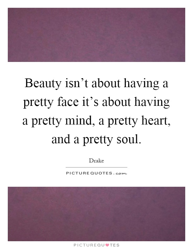 Beauty isn't about having a pretty face it's about having a pretty mind, a pretty heart, and a pretty soul Picture Quote #1