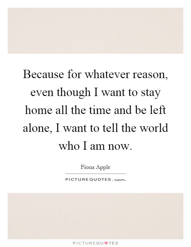 Because for whatever reason, even though I want to stay home all the time and be left alone, I want to tell the world who I am now Picture Quote #1