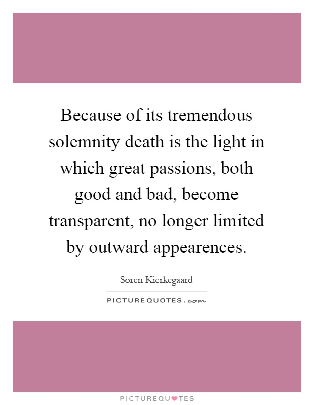 Because of its tremendous solemnity death is the light in which great passions, both good and bad, become transparent, no longer limited by outward appearences Picture Quote #1