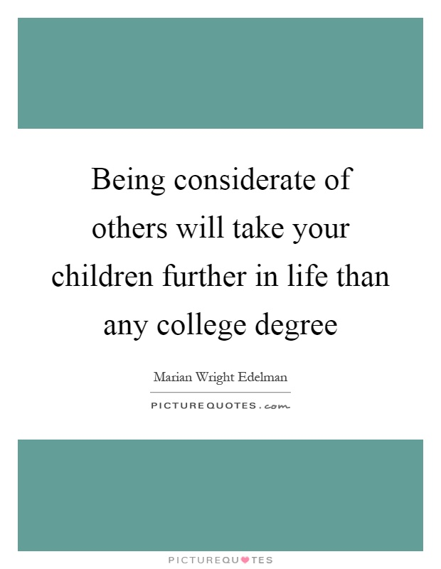 Being considerate of others will take your children further in life than any college degree Picture Quote #1
