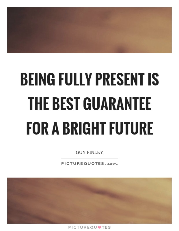 Being fully present is the best guarantee for a bright future Picture Quote #1