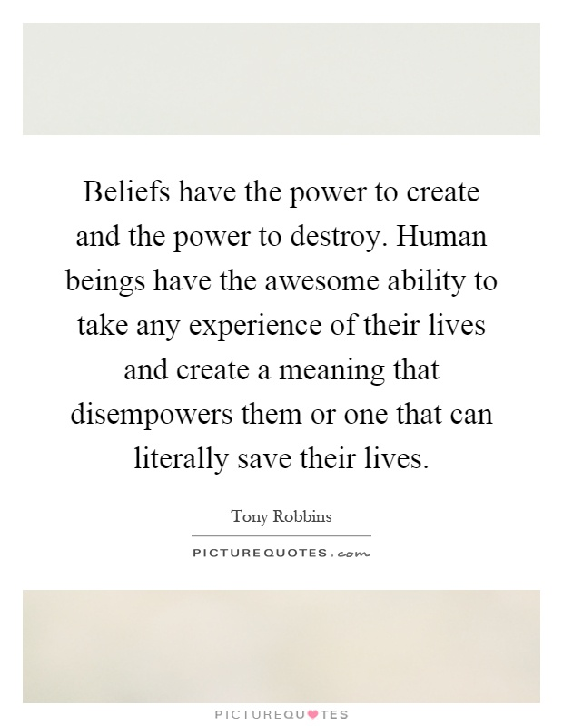 Beliefs have the power to create and the power to destroy. Human beings have the awesome ability to take any experience of their lives and create a meaning that disempowers them or one that can literally save their lives Picture Quote #1