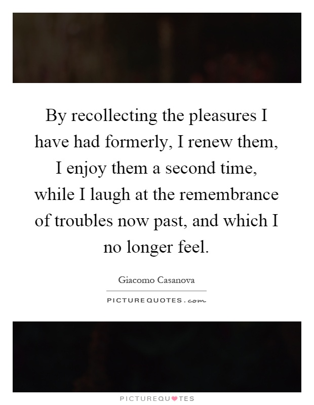 By recollecting the pleasures I have had formerly, I renew them, I enjoy them a second time, while I laugh at the remembrance of troubles now past, and which I no longer feel Picture Quote #1