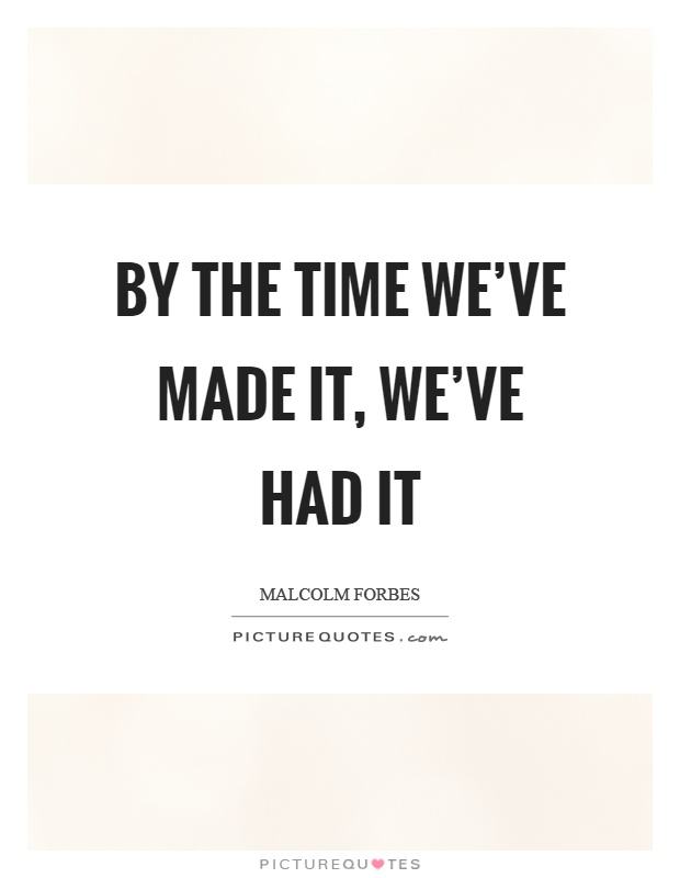 By the time we've made it, we've had it Picture Quote #1