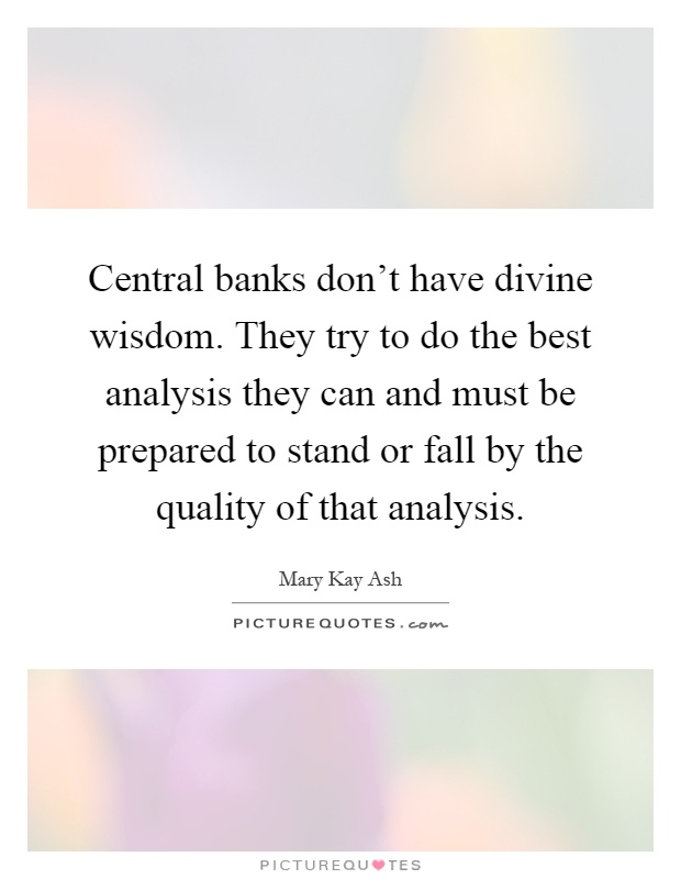 Central banks don't have divine wisdom. They try to do the best analysis they can and must be prepared to stand or fall by the quality of that analysis Picture Quote #1